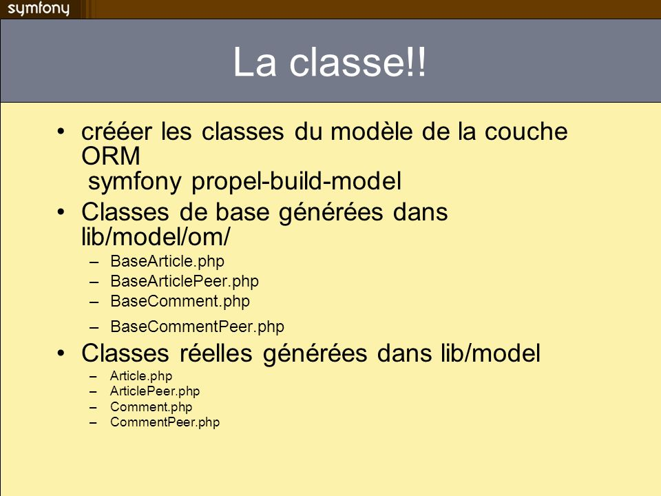 La classe!! crééer les classes du modèle de la couche ORM symfony propel-build-model Classes de base générées dans lib/model/om/ –BaseArticle.php –Bas