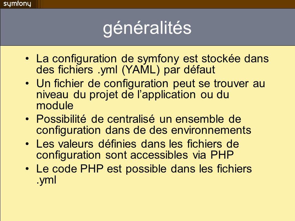 Accéder à la configuration à partir du code PHP La classe sfConfig permet daccéder à la configuration parameter = sfConfig::get( param_name , $default_value); sfConfig::set( param_name , $value); Apps/myapp/config/app.yml all: version: 1.5 Sera accessible comme suit echo sfConfig::get( app_version );