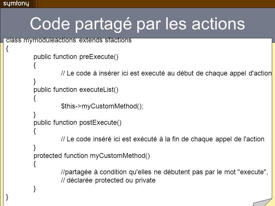 Code partagé par les actions class mymoduleactions extends sfactions { public function preExecute() { // Le code à insérer ici est executé au début de