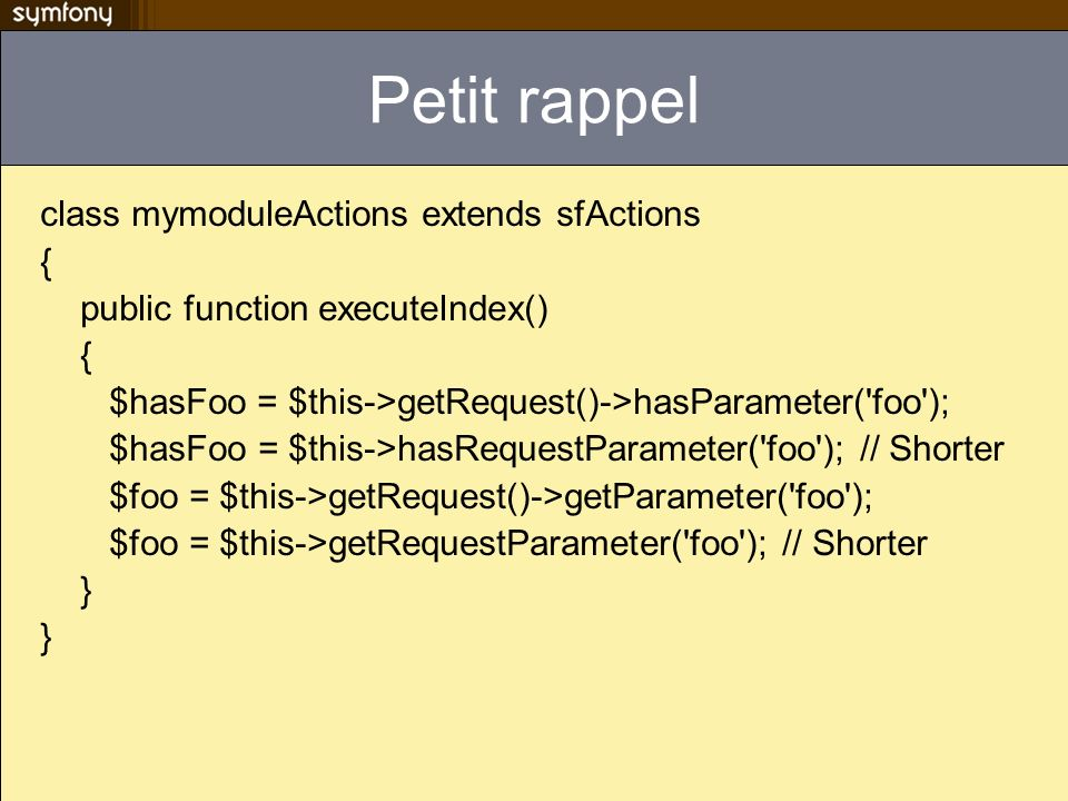 Petit rappel class mymoduleActions extends sfActions { public function executeIndex() { $hasFoo = $this->getRequest()->hasParameter('foo'); $hasFoo =