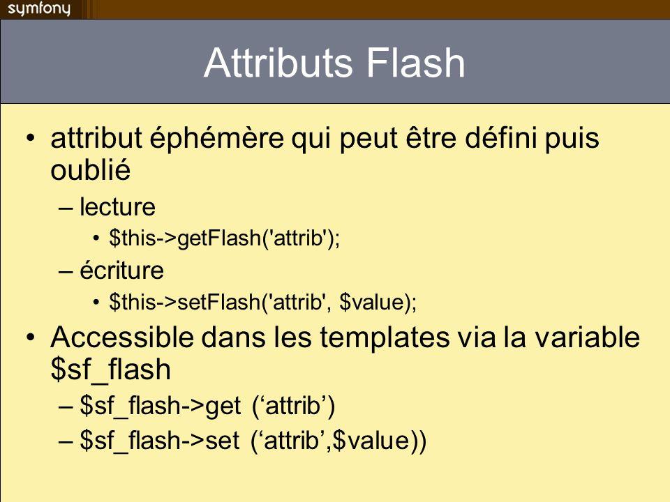 Attributs Flash attribut éphémère qui peut être défini puis oublié –lecture $this->getFlash('attrib'); –écriture $this->setFlash('attrib', $value); Ac
