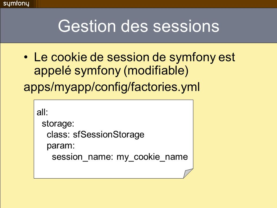 Gestion des sessions Le cookie de session de symfony est appelé symfony (modifiable) apps/myapp/config/factories.yml all: storage: class: sfSessionSto
