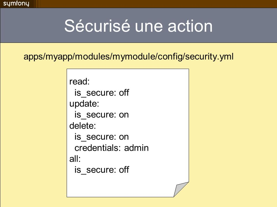 Sécurisé une action apps/myapp/modules/mymodule/config/security.yml read: is_secure: off update: is_secure: on delete: is_secure: on credentials: admi