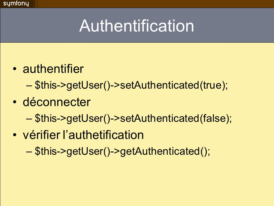 Authentification authentifier –$this->getUser()->setAuthenticated(true); déconnecter –$this->getUser()->setAuthenticated(false); vérifier lauthetifica