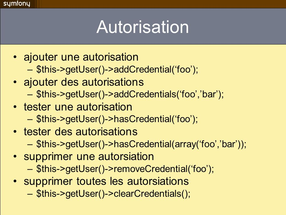 Autorisation ajouter une autorisation –$this->getUser()->addCredential(foo); ajouter des autorisations –$this->getUser()->addCredentials(foo,bar); tes