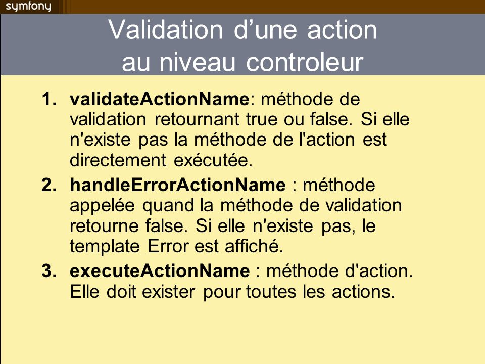 Validation dune action au niveau controleur 1.validateActionName: méthode de validation retournant true ou false. Si elle n'existe pas la méthode de l