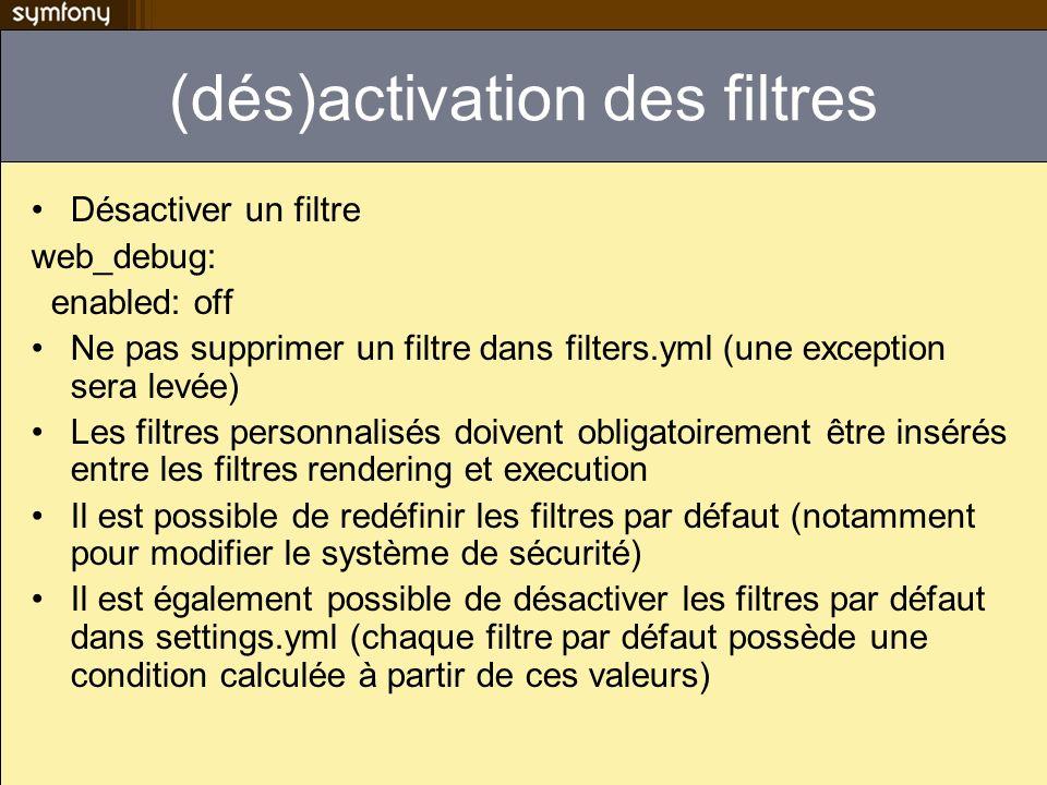 (dés)activation des filtres Désactiver un filtre web_debug: enabled: off Ne pas supprimer un filtre dans filters.yml (une exception sera levée) Les fi