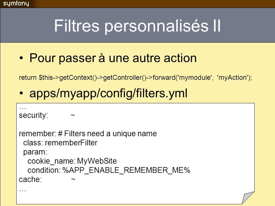 Filtres personnalisés II Pour passer à une autre action return $this->getContext()->getController()->forward('mymodule', 'myAction'); apps/myapp/confi
