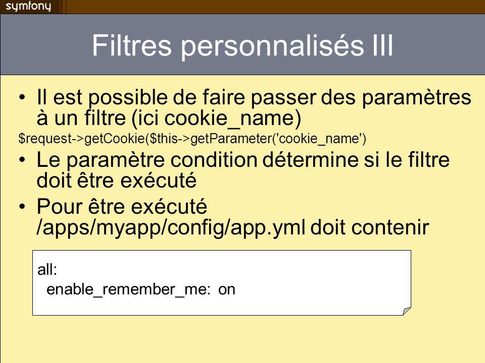 Filtres personnalisés III Il est possible de faire passer des paramètres à un filtre (ici cookie_name) $request->getCookie($this->getParameter('cookie