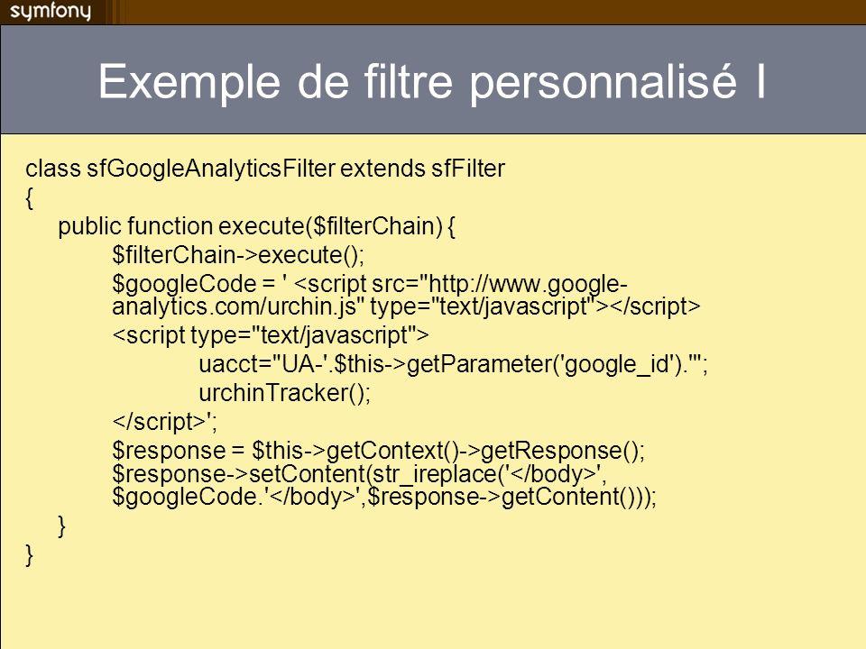 Exemple de filtre personnalisé I class sfGoogleAnalyticsFilter extends sfFilter { public function execute($filterChain) { $filterChain->execute(); $go