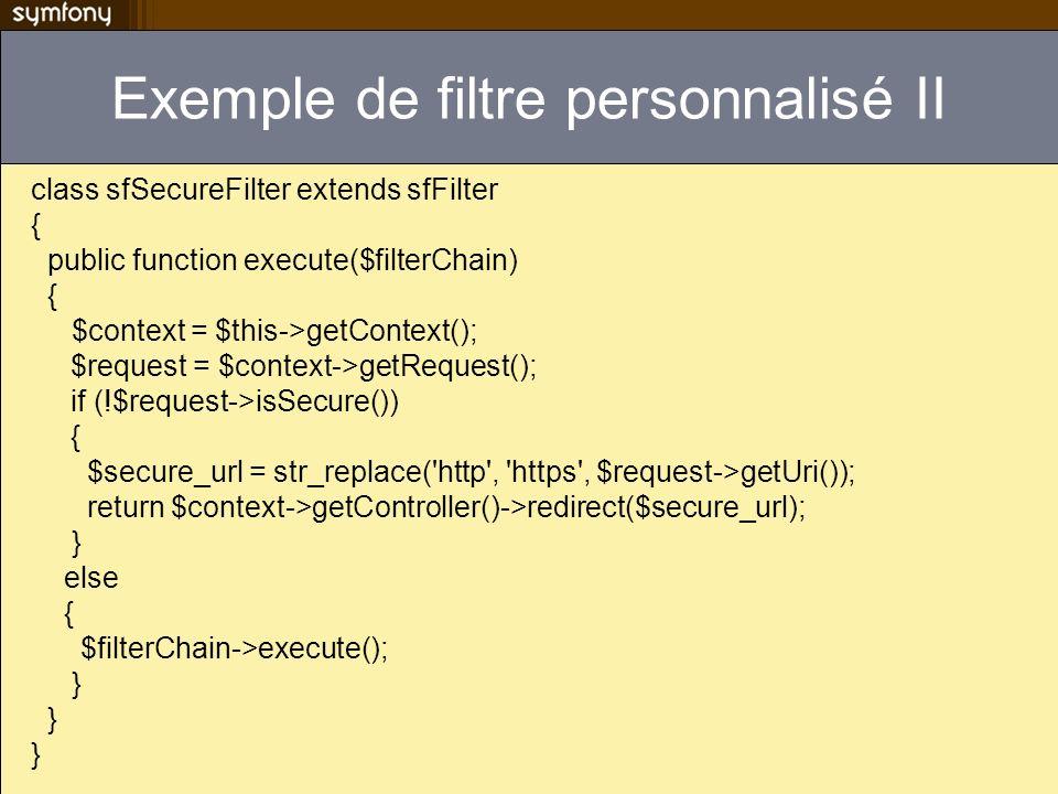 Exemple de filtre personnalisé II class sfSecureFilter extends sfFilter { public function execute($filterChain) { $context = $this->getContext(); $req