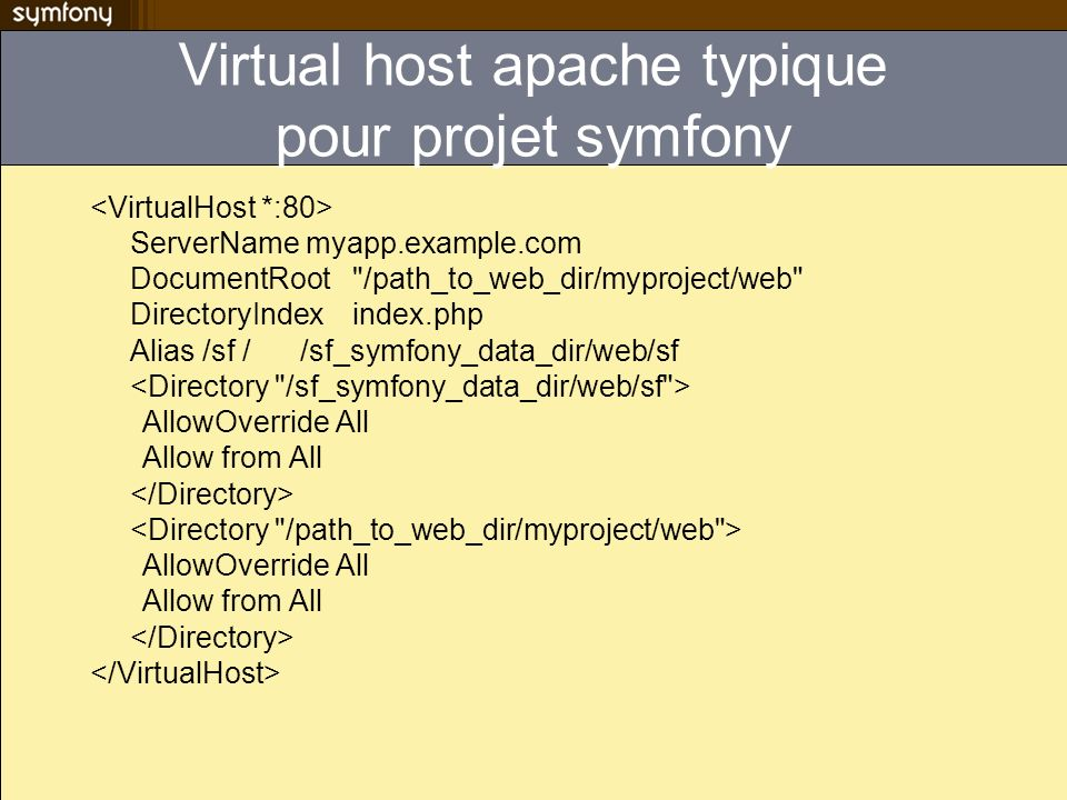 Virtual host apache typique pour projet symfony ServerName myapp.example.com DocumentRoot /path_to_web_dir/myproject/web DirectoryIndex index.php Alias /sf //sf_symfony_data_dir/web/sf AllowOverride All Allow from All AllowOverride All Allow from All