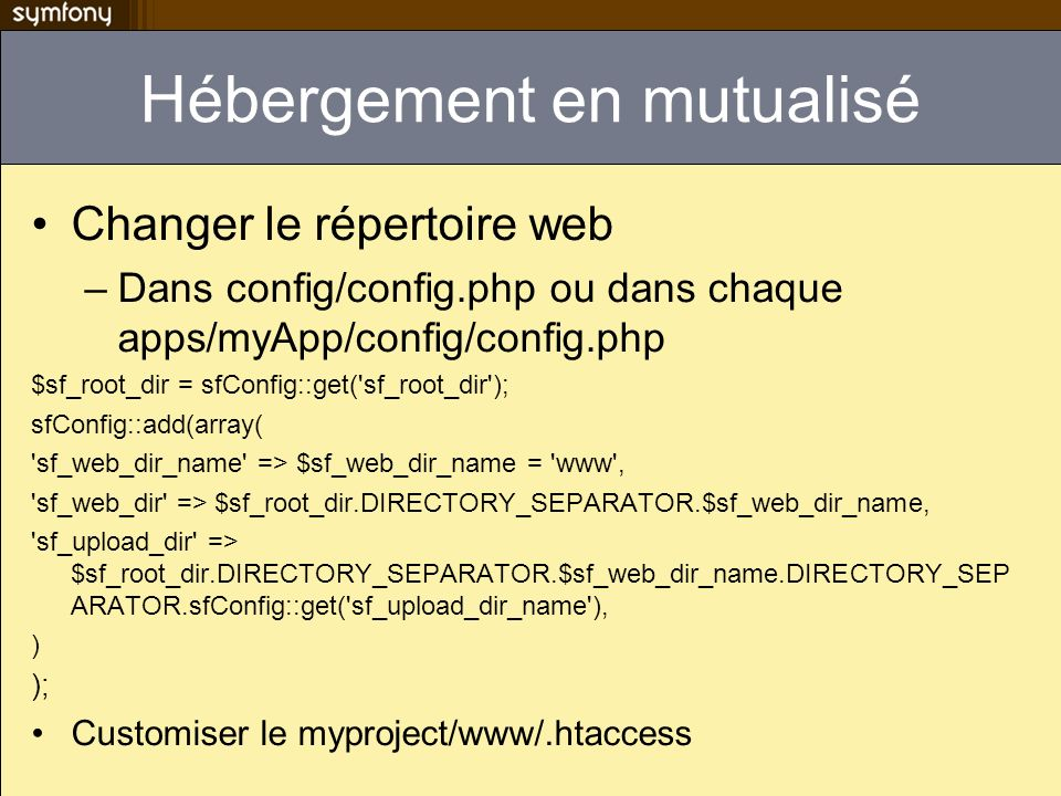 Hébergement en mutualisé Changer le répertoire web –Dans config/config.php ou dans chaque apps/myApp/config/config.php $sf_root_dir = sfConfig::get( sf_root_dir ); sfConfig::add(array( sf_web_dir_name => $sf_web_dir_name = www , sf_web_dir => $sf_root_dir.DIRECTORY_SEPARATOR.$sf_web_dir_name, sf_upload_dir => $sf_root_dir.DIRECTORY_SEPARATOR.$sf_web_dir_name.DIRECTORY_SEP ARATOR.sfConfig::get( sf_upload_dir_name ), ) ); Customiser le myproject/www/.htaccess