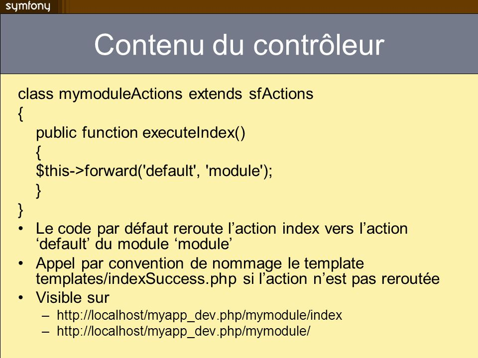Contenu du contrôleur class mymoduleActions extends sfActions { public function executeIndex() { $this->forward( default , module ); } Le code par défaut reroute laction index vers laction default du module module Appel par convention de nommage le template templates/indexSuccess.php si laction nest pas reroutée Visible sur –  –