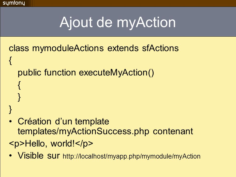 Ajout de myAction class mymoduleActions extends sfActions { public function executeMyAction() { } Création dun template templates/myActionSuccess.php contenant Hello, world.