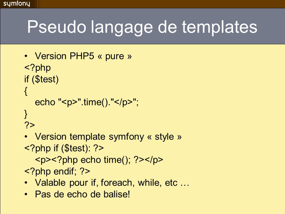 Pseudo langage de templates Version PHP5 « pure » < php if ($test) { echo .time(). ; } > Version template symfony « style » Valable pour if, foreach, while, etc … Pas de echo de balise!