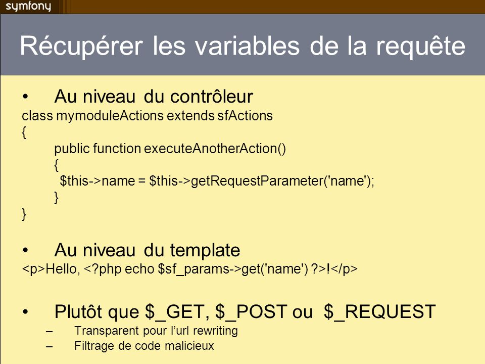 Récupérer les variables de la requête Au niveau du contrôleur class mymoduleActions extends sfActions { public function executeAnotherAction() { $this->name = $this->getRequestParameter( name ); } Au niveau du template Hello, get( name ) >.