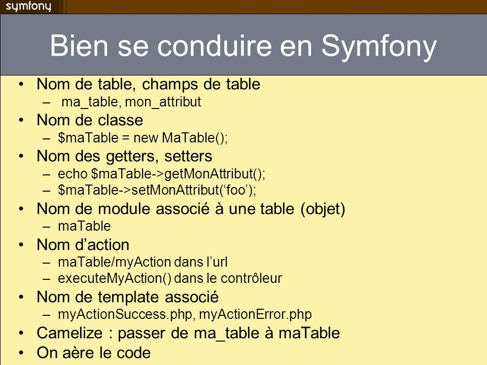 Bien se conduire en Symfony Nom de table, champs de table – ma_table, mon_attribut Nom de classe –$maTable = new MaTable(); Nom des getters, setters –echo $maTable->getMonAttribut(); –$maTable->setMonAttribut(foo); Nom de module associé à une table (objet) –maTable Nom daction –maTable/myAction dans lurl –executeMyAction() dans le contrôleur Nom de template associé –myActionSuccess.php, myActionError.php Camelize : passer de ma_table à maTable On aère le code