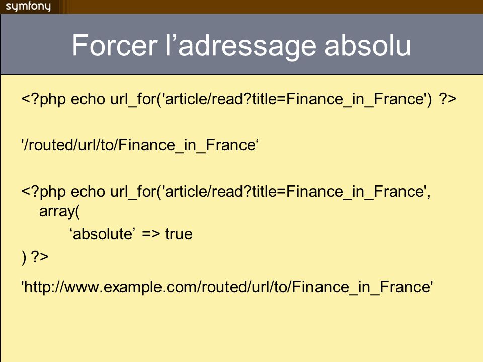 Forcer ladressage absolu /routed/url/to/Finance_in_France <?php echo url_for( article/read?title=Finance_in_France , array( absolute => true ) ?> http://www.example.com/routed/url/to/Finance_in_France