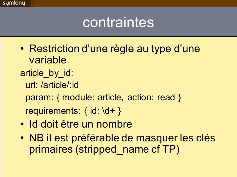 contraintes Restriction dune règle au type dune variable article_by_id: url: /article/:id param: { module: article, action: read } requirements: { id: \d+ } Id doit être un nombre NB il est préférable de masquer les clés primaires (stripped_name cf TP)