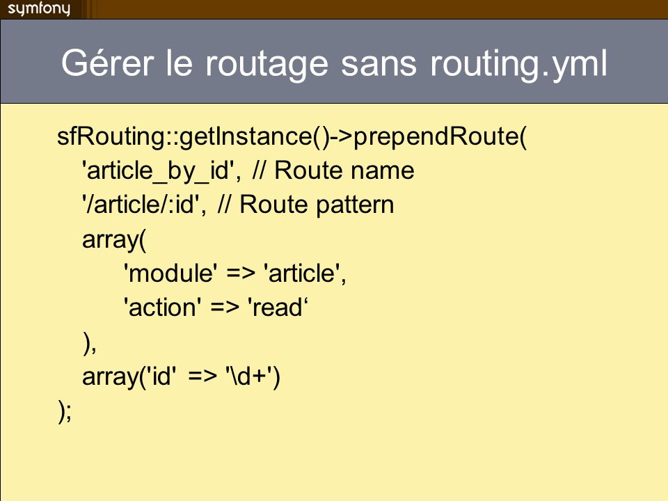 Gérer le routage sans routing.yml sfRouting::getInstance()->prependRoute( article_by_id , // Route name /article/:id , // Route pattern array( module => article , action => read ), array( id => \d+ ) );
