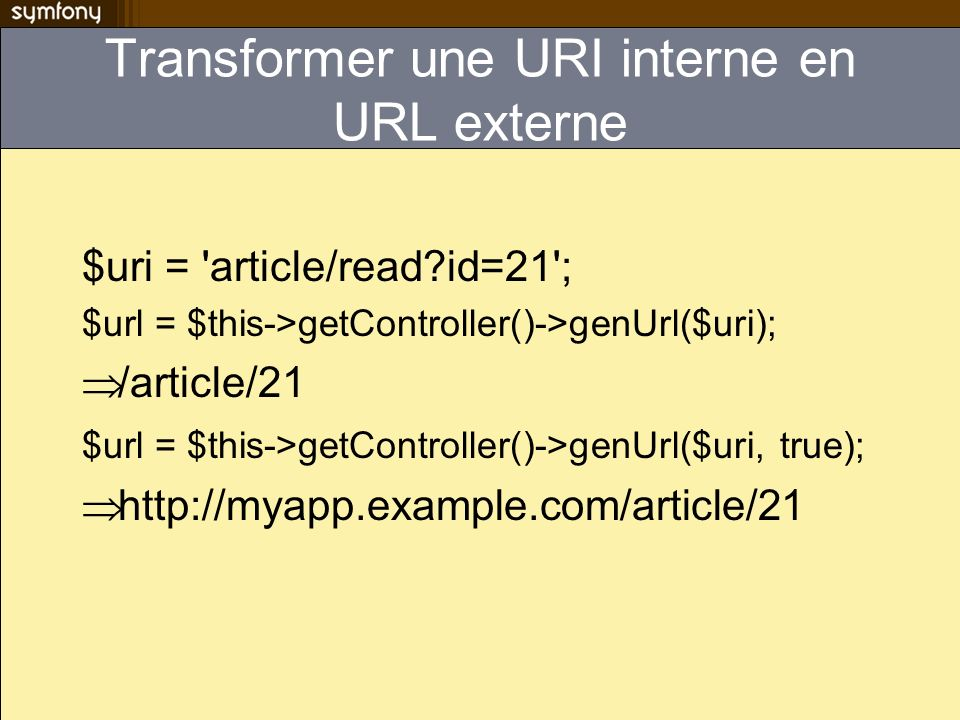 Transformer une URI interne en URL externe $uri = article/read?id=21 ; $url = $this->getController()->genUrl($uri); /article/21 $url = $this->getController()->genUrl($uri, true); http://myapp.example.com/article/21