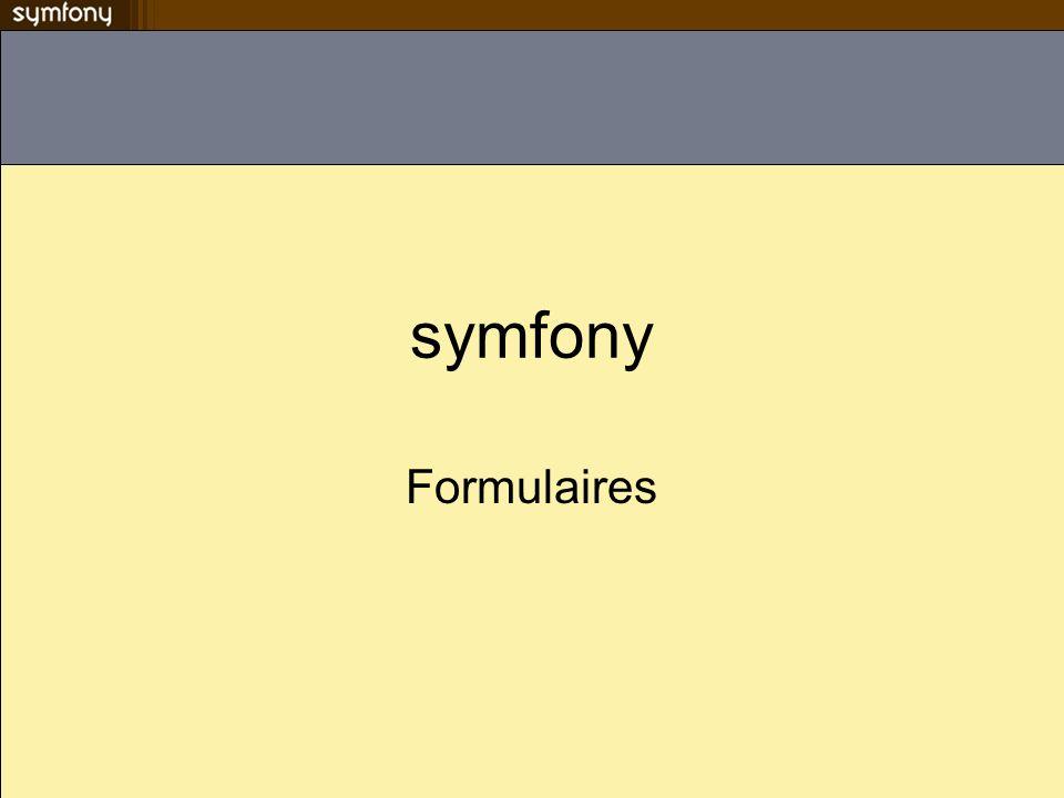 Les validateurs Symfony met à disposition des validateurs usuels Un validateur possède une méthode execute() –Prend une valeur de champ en paramètre –Retourne vrai si la valeur est valide, false sinon Emploi de sfStringValidator pour les deux premiers champs –Il vérifie que la taille dun string est compris dans lintervalle défini lors de lappel de la méthode initialize()