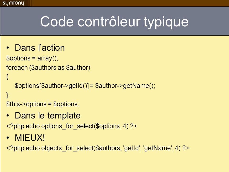 Code contrôleur typique Dans laction $options = array(); foreach ($authors as $author) { $options[$author->getId()] = $author->getName(); } $this->opt
