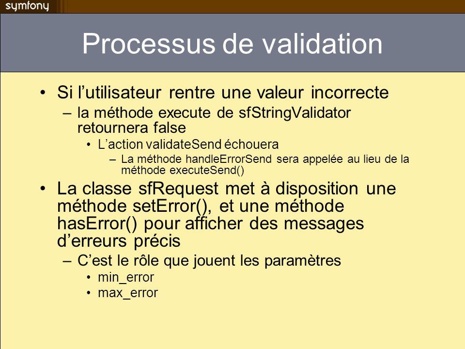 Processus de validation Si lutilisateur rentre une valeur incorrecte –la méthode execute de sfStringValidator retournera false Laction validateSend éc