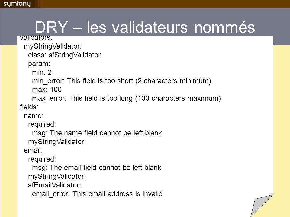 DRY – les validateurs nommés validators: myStringValidator: class: sfStringValidator param: min: 2 min_error: This field is too short (2 characters mi