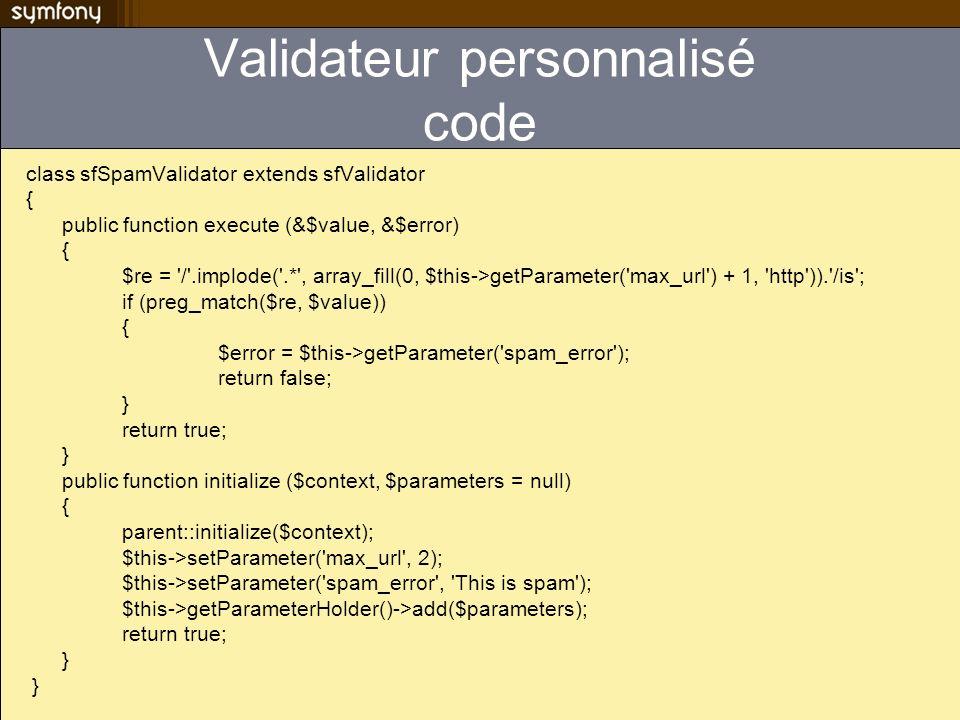 Validateur personnalisé code class sfSpamValidator extends sfValidator { public function execute (&$value, &$error) { $re = '/'.implode('.*', array_fi
