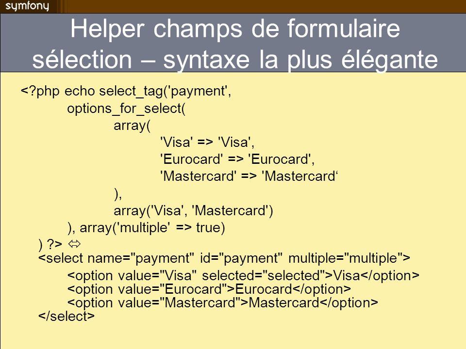 object_input_tag($object, $method, $options) object_input_date_tag($object, $method, $options) object_input_hidden_tag($object, $method, $options) object_textarea_tag($object, $method, $options) object_checkbox_tag($object, $method, $options) object_select_tag($object, $method, $options) object_select_country_tag($object, $method, $options) object_select_language_tag($object, $method, $options) object_password_tag() nexiste pas car ce nest pas une bonne idée dinitialiser un mot de passe avec quelque chose de saisi par lutilisateur Helper formulaire pour objet