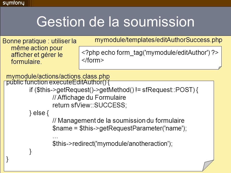 Gestion de la soumission Bonne pratique : utiliser la même action pour afficher et gérer le formulaire. public function executeEditAuthor() { if ($thi