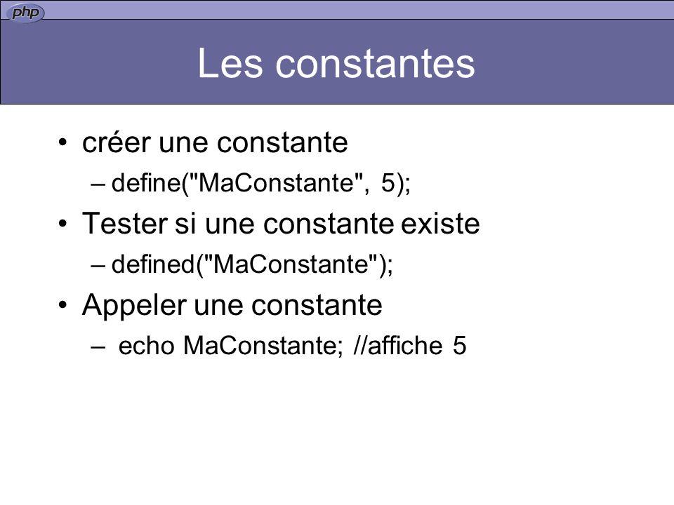 Les constantes créer une constante –define( MaConstante , 5); Tester si une constante existe –defined( MaConstante ); Appeler une constante – echo MaConstante; //affiche 5
