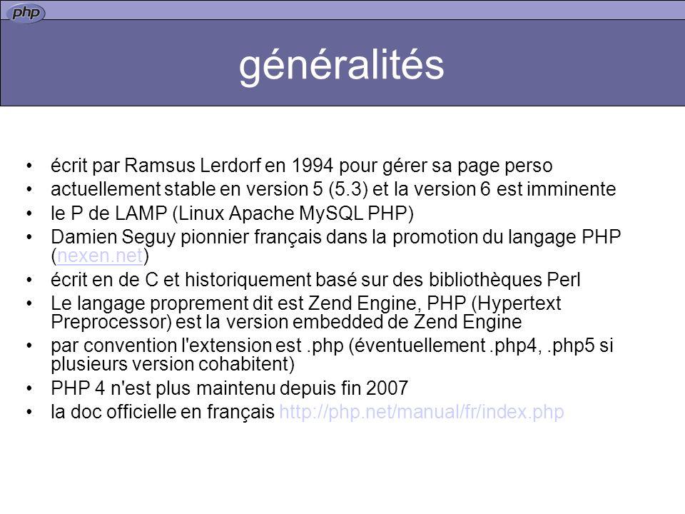 généralités écrit par Ramsus Lerdorf en 1994 pour gérer sa page perso actuellement stable en version 5 (5.3) et la version 6 est imminente le P de LAMP (Linux Apache MySQL PHP) Damien Seguy pionnier français dans la promotion du langage PHP (nexen.net)nexen.net écrit en de C et historiquement basé sur des bibliothèques Perl Le langage proprement dit est Zend Engine, PHP (Hypertext Preprocessor) est la version embedded de Zend Engine par convention l extension est.php (éventuellement.php4,.php5 si plusieurs version cohabitent) PHP 4 n est plus maintenu depuis fin 2007 la doc officielle en français http://php.net/manual/fr/index.php