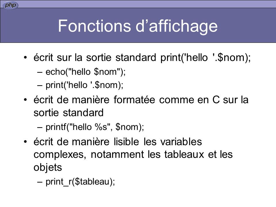 Fonctions daffichage écrit sur la sortie standard print( hello .$nom); –echo( hello $nom ); –print( hello .$nom); écrit de manière formatée comme en C sur la sortie standard –printf( hello %s , $nom); écrit de manière lisible les variables complexes, notamment les tableaux et les objets –print_r($tableau);