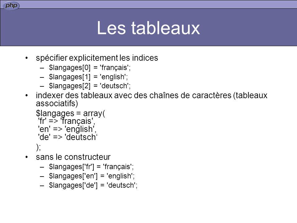 Les tableaux spécifier explicitement les indices –$langages[0] = français ; –$langages[1] = english ; –$langages[2] = deutsch ; indexer des tableaux avec des chaînes de caractères (tableaux associatifs) $langages = array( fr => français , en => english , de => deutsch ); sans le constructeur –$langages[ fr ] = français ; –$langages[ en ] = english ; –$langages[ de ] = deutsch ;