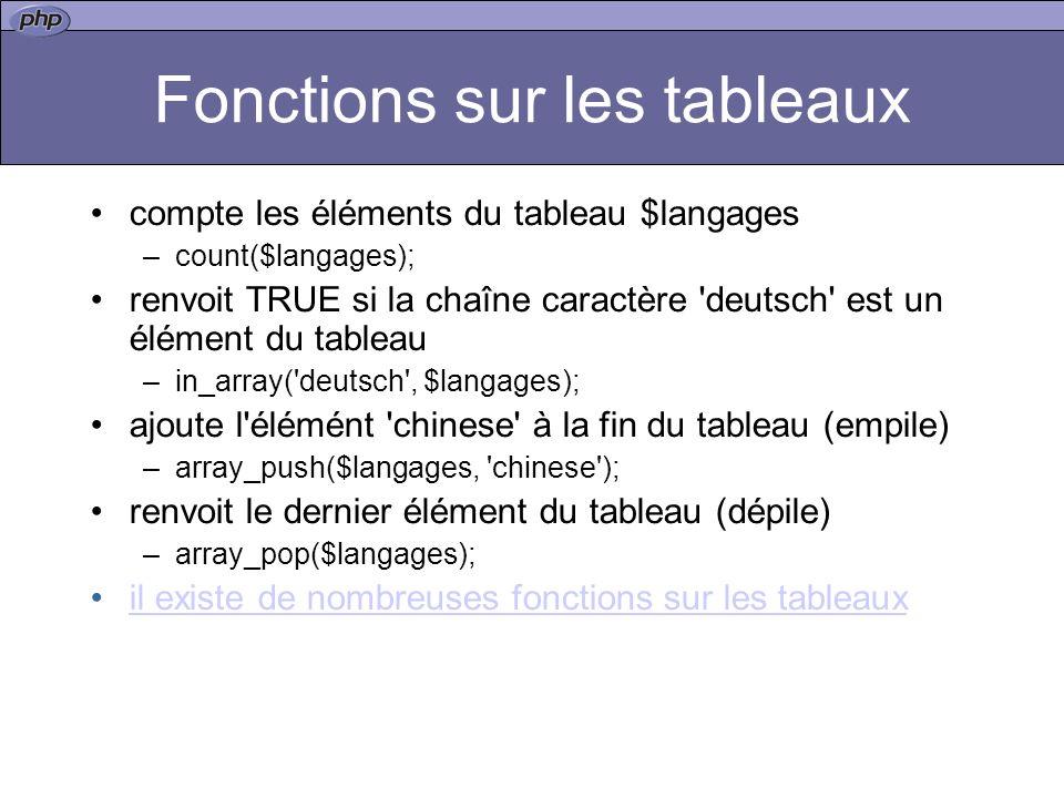 Fonctions sur les tableaux compte les éléments du tableau $langages –count($langages); renvoit TRUE si la chaîne caractère deutsch est un élément du tableau –in_array( deutsch , $langages); ajoute l élémént chinese à la fin du tableau (empile) –array_push($langages, chinese ); renvoit le dernier élément du tableau (dépile) –array_pop($langages); il existe de nombreuses fonctions sur les tableaux