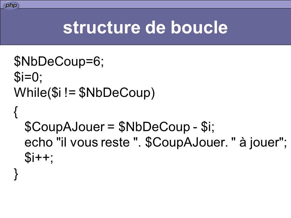 structure de boucle $NbDeCoup=6; $i=0; While($i != $NbDeCoup) { $CoupAJouer = $NbDeCoup - $i; echo il vous reste .