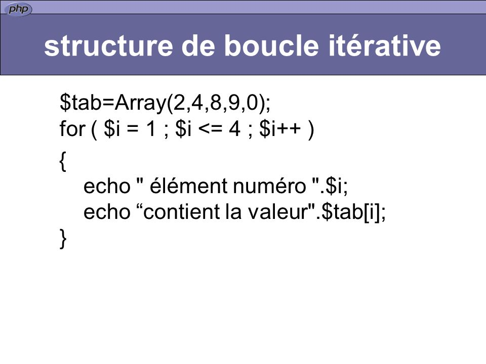structure de boucle itérative $tab=Array(2,4,8,9,0); for ( $i = 1 ; $i <= 4 ; $i++ ) { echo