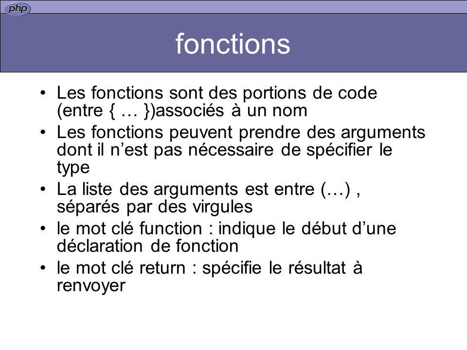 fonctions Les fonctions sont des portions de code (entre { … })associés à un nom Les fonctions peuvent prendre des arguments dont il nest pas nécessaire de spécifier le type La liste des arguments est entre (…), séparés par des virgules le mot clé function : indique le début dune déclaration de fonction le mot clé return : spécifie le résultat à renvoyer