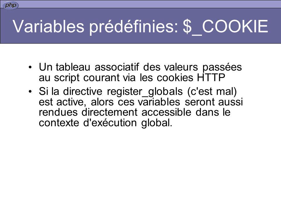 Variables prédéfinies: $_COOKIE Un tableau associatif des valeurs passées au script courant via les cookies HTTP Si la directive register_globals (c est mal) est active, alors ces variables seront aussi rendues directement accessible dans le contexte d exécution global.