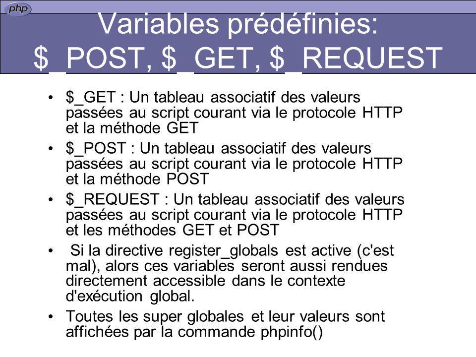 Variables prédéfinies: $_POST, $_GET, $_REQUEST $_GET : Un tableau associatif des valeurs passées au script courant via le protocole HTTP et la méthode GET $_POST : Un tableau associatif des valeurs passées au script courant via le protocole HTTP et la méthode POST $_REQUEST : Un tableau associatif des valeurs passées au script courant via le protocole HTTP et les méthodes GET et POST Si la directive register_globals est active (c est mal), alors ces variables seront aussi rendues directement accessible dans le contexte d exécution global.