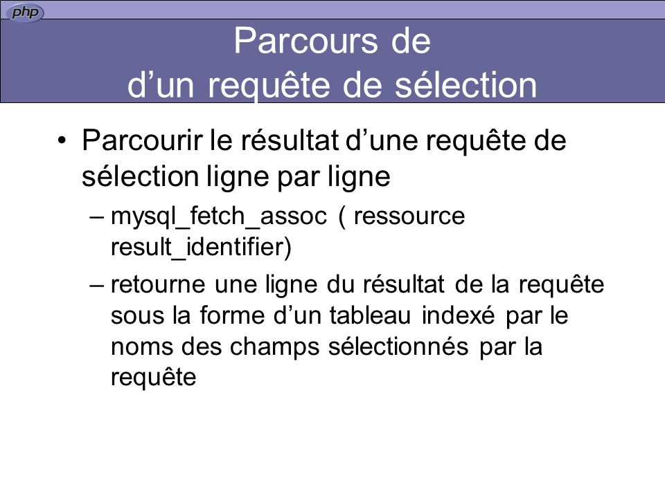 Parcours de dun requête de sélection Parcourir le résultat dune requête de sélection ligne par ligne –mysql_fetch_assoc ( ressource result_identifier) –retourne une ligne du résultat de la requête sous la forme dun tableau indexé par le noms des champs sélectionnés par la requête