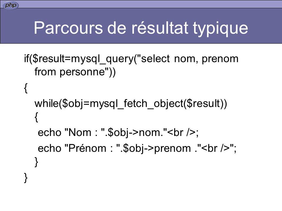 Parcours de résultat typique if($result=mysql_query( select nom, prenom from personne )) { while($obj=mysql_fetch_object($result)) { echo Nom : .$obj->nom. ; echo Prénom : .$obj->prenom. ; } }