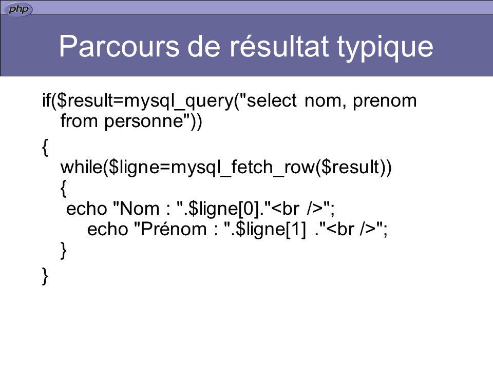 Parcours de résultat typique if($result=mysql_query( select nom, prenom from personne )) { while($ligne=mysql_fetch_row($result)) { echo Nom : .$ligne[0]. ; echo Prénom : .$ligne[1]. ; } }