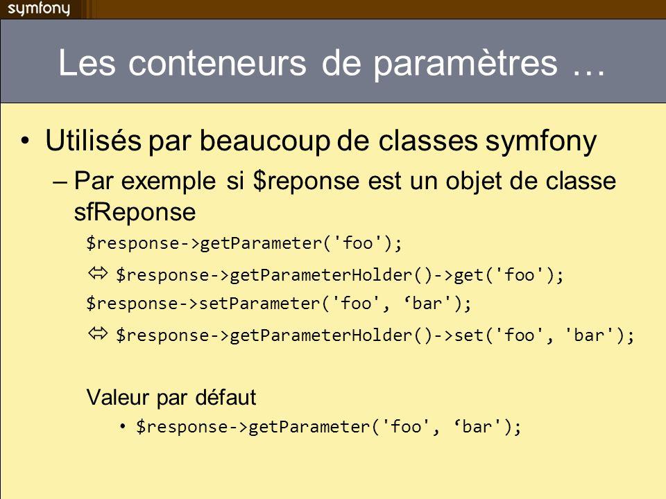 Les conteneurs de paramètres … Utilisés par beaucoup de classes symfony –Par exemple si $reponse est un objet de classe sfReponse $response->getParameter( foo ); $response->getParameterHolder()->get( foo ); $response->setParameter( foo , bar ); $response->getParameterHolder()->set( foo , bar ); Valeur par défaut $response->getParameter( foo , bar );