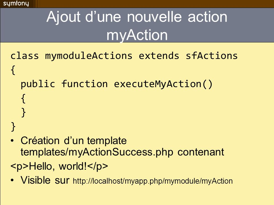 Ajout dune nouvelle action myAction class mymoduleActions extends sfActions { public function executeMyAction() { } Création dun template templates/my