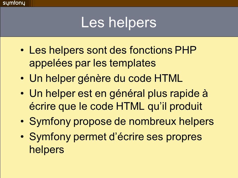 Les helpers Les helpers sont des fonctions PHP appelées par les templates Un helper génère du code HTML Un helper est en général plus rapide à écrire