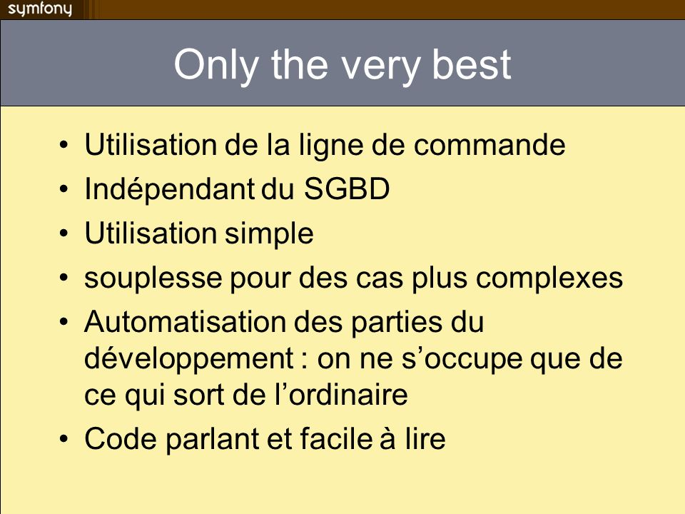 Only the very best Utilisation de la ligne de commande Indépendant du SGBD Utilisation simple souplesse pour des cas plus complexes Automatisation des parties du développement : on ne soccupe que de ce qui sort de lordinaire Code parlant et facile à lire